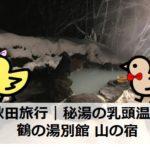 秋田旅行|鶴の湯別館山の宿|秘境の乳頭温泉